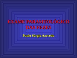 EXAME PARASITOLÓGICO DAS FEZES-PAULO.ppt